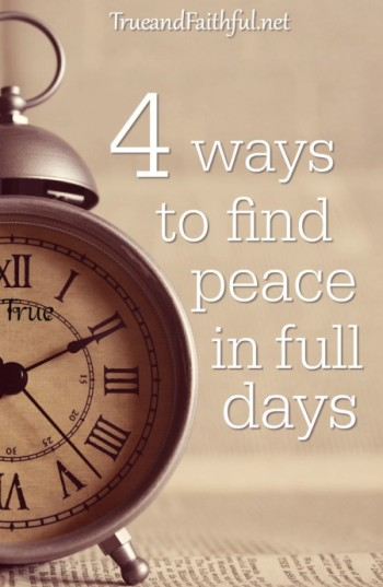 There's a BIG difference between a full life and a busy life. Here are 4 ways to find peace in the full days.