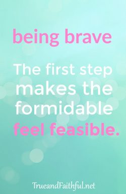 Got something you need to be brave about? Me too. Here's encouragement to take that first step.