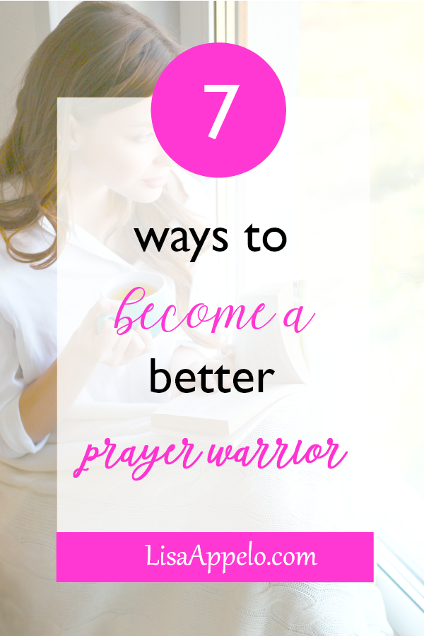 7 ways to become a better prayer warrior; how to strengthen your prayer life; 7 ways to pray without ceasing.